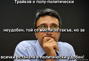 Трайков е полу-политически  неудобен, той се мисли за такъв, но за  всички останали е политически удобен!
