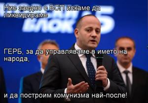 Ние заедно с БСП искаме да ликвидираме  ГЕРБ, за да управляваме в името на народа, и да построим комунизма най-после!
