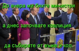 До вчера ми бяхте министри а днес започвате коалиция да събирате от въже и кол.