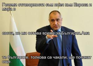 Големи отговорности съм поел към Европа и мира в  света, не ми остава време за България.Ама  те българите, толкова са чакали, ще почакат още.