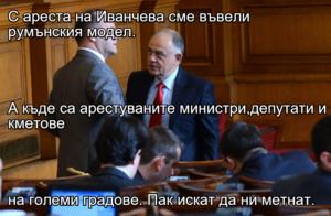С ареста на Иванчева сме въвели румънския модел. А къде са арестуваните министри,депутати и кметове на големи градове. Пак искат да ни метнат.