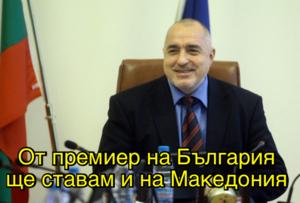 От премиер на България ще ставам и на Македония