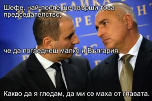 Шефе, най-после ще свърши това председателство, че да погледнеш малко и България. Какво да я гледам, да ми се маха от главата.