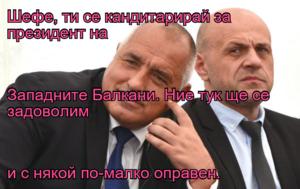 Шефе, ти се кандитарирай за президент на  Западните Балкани. Ние тук ще се  задоволим и с някой по-малко оправен.