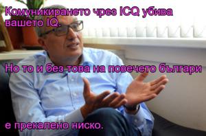 Комуникирането чрез ICQ убива вашето IQ.  Но то и без това на повечето българи  е прекалено ниско.