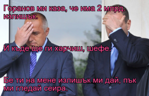 Горанов ми каза, че има 2 млрд. излишък. И къде ще ги харчиш, шефе. Бе ти на мене излишък ми дай, пък ми гледай сеира.