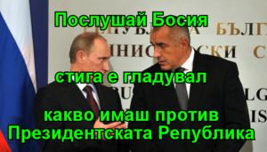 Послушай Босия стига е гладувал какво имаш против Президентската Република