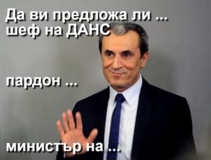 Да ви предложа ли ...  шеф на ДАНС пардон ... министър на ...