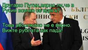 Другарю Путин,вярно ли,че в Русия всичко се вдига? Това абсолютно не е вярно. Вижте рублата как пада!