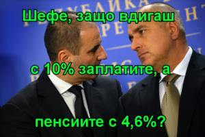 Шефе, защо вдигаш  с 10% заплатите, а пенсиите с 4,6%?
