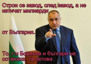 Строи се завод, след завод, а не изтичат милиарди  от България. То, г-н Борисов и българи не останаха, та затова.