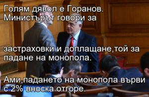 Голям дявол е Горанов. Министърът говори за   застраховки и доплащане,той за падане на монопола. Ами,падането на монопола върви с 2% вноска отгоре.