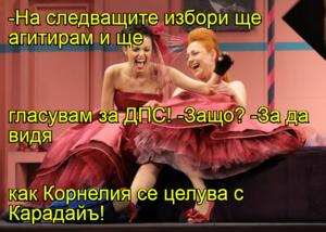 -На следващите избори ще агитирам и ще  гласувам за ДПС! -Защо? -За да видя  как Корнелия се целува с Карадайъ!