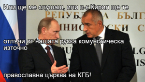 Или ще ме слушаш, или п-к Кирил ще те  отлъчи от нашата руска комунстическа  източно православна църква на КГБ!