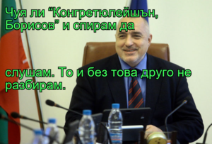 """Чуя ли """"Конгретюлейшън, Борисов"""" и спирам да  слушам. То и без това друго не разбирам."""