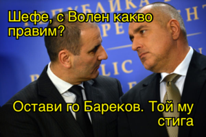 Шефе, с Волен какво правим?  Остави го Бареков. Той му стига