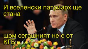 И вселенски патриарх ще стана  щом сегашният не е от КГБ