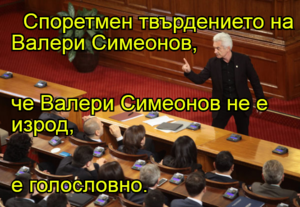 Споретмен твърдението на Валери Симеонов,  че Валери Симеонов не е изрод, е голословно.