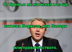 От Кремъл ме натискат и аз ще натисна Борисов, или Валери или правителството.