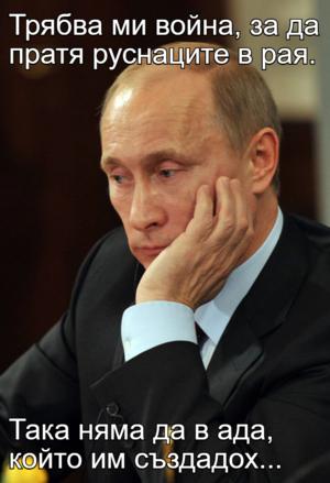 Трябва ми война, за да пратя руснаците в рая.  Така няма да в ада, който им създадох...