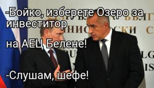 -Бойко, изберете Озеро за инвеститор на АЕЦ Белене! -Слушам, шефе!