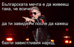Българската мечта е да живееш така, че всички  да ти завидят и после да кажеш  бахти завистливия народ.