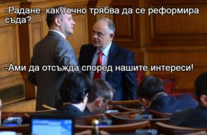 -Радане, как точно трябва да се реформира съда? -Ами да отсъжда според нашите интереси!
