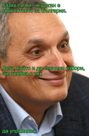 Казах ли ви, че Доган е проклятието за България. Сега, който и да спечели избори, ще трябва с тях  да управлява.