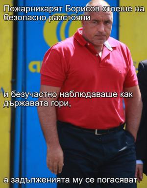 Пожарникарят Борисов стоеше на безопасно разстояни и безучастно наблюдаваше как държавата гори,  а задълженията му се погасяват.