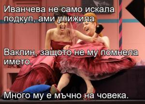 Иванчева не само искала подкуп, ами унижила Ваклин, защото не му помнела името. Много му е мъчно на човека.