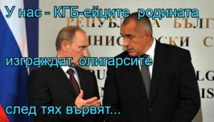 У нас - КГБ-ейците  родината изграждат, олигарсите след тях вървят...