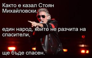 Както е казал Стоян Михайловски,  един народ, който не разчита на спасители, ще бъде спасен.