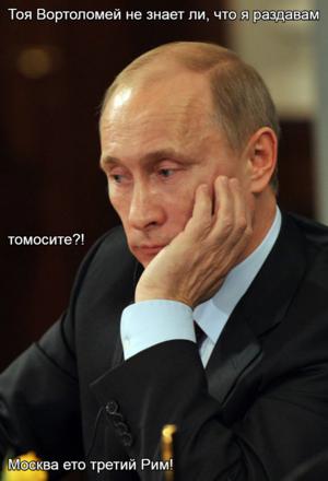 Тоя Вортоломей не знает ли, что я раздавам  томосите?! Москва ето третий Рим!