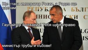 Ще стана император Росии, а Радев ще сделам Гаулайтер Болхарии! Тебя ще направю  министър трубы и хъбове!
