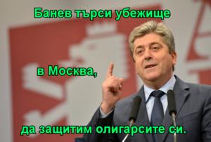 Банев търси убежище           в Москва,  да защитим олигарсите си.