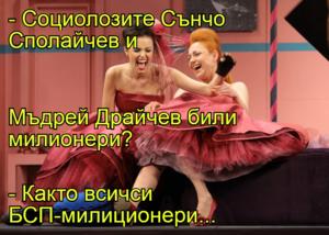 - Социолозите Сънчо Сполайчев и Мъдрей Драйчев били милионери? - Както всичси БСП-милиционери...