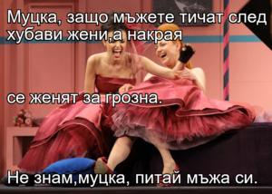 Муцка, защо мъжете тичат след хубави жени,а накрая се женят за грозна. Не знам,муцка, питай мъжа си.
