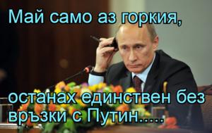 Май само аз горкия,   останах единствен без връзки с Путин.....