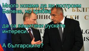 Много искаме да ви построим Белене, но трябва да са защитени руските интереси. А българските?