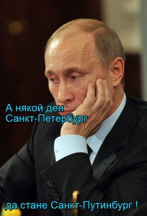 А някой ден Санкт-Петербург да стане Санкт-Путинбург !