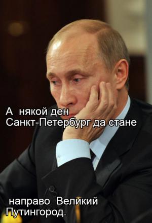 А  някой ден Санкт-Петербург да стане  направо  Великий Путингород.
