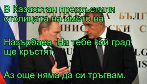 В Казахстан прекръстили столицата на името на  Назърбаев. На тебе кой град ще кръстят. Аз още няма да си тръгвам.