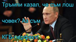 Тръмпи казал, че съм лош  човек? Аз съм КГБ-перфект!