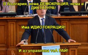 В България, нема ДЕМОКРАЦИЯ, нема и ДИКТАТУРА! Има ИДИОТОКРАЦИЯ! И аз управлява тоА РАЙ!