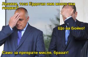 Лелиии, този Ердоган има много яка ганджа? Що ва Бойко! Само за преврати мисля, брааат!