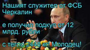 Нашият служител от ФСБ Черкалин  е получил подкуп от 12 млрд. рубли с тегло 2448 кг! Молодец!