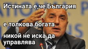 Истината е,че България е толкова богата никой не иска да управлява
