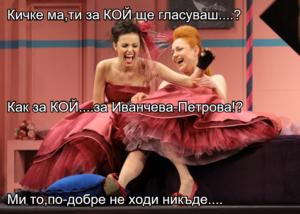 Кичке ма,ти за КОЙ ще гласуваш....? Как за КОЙ....за Иванчева-Петрова!? Ми то,по-добре не ходи никъде....