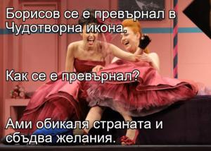 Борисов се е превърнал в Чудотворна икона. Как се е превърнал? Ами обикаля страната и сбъдва желания.
