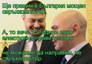 Ще правим в България мощен свръхкомпютър. А, то вече 15 години едно електронно правителство не можахме да направим, че свръхкопютър.